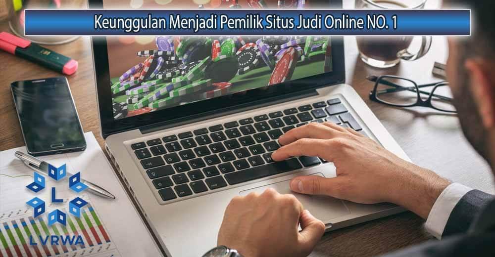 Keunggulan Menjadi Pemilik Situs Judi Online NO. 1